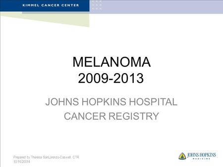 MELANOMA 2009-2013 JOHNS HOPKINS HOSPITAL CANCER REGISTRY Prepared by Theresa SanLorenzo-Caswell, CTR 10/16/20014.