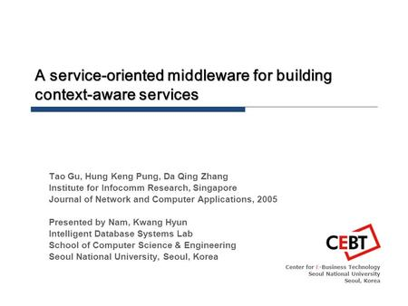 A service-oriented middleware for building context-aware services Center for E-Business Technology Seoul National University Seoul, Korea Tao Gu, Hung.