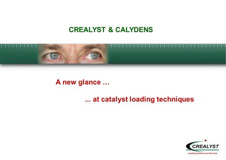 CREALYST & CALYDENS A new glance …... at catalyst loading techniques.