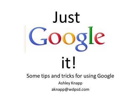 It! Some tips and tricks for using Google Ashley Knapp Just.