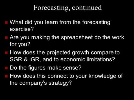 Forecasting, continued What did you learn from the forecasting exercise? Are you making the spreadsheet do the work for you? How does the projected growth.