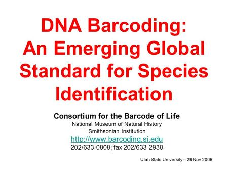 Utah State University – 29 Nov 2006 DNA Barcoding: An Emerging Global Standard for Species Identification Consortium for the Barcode of Life National Museum.
