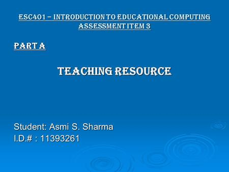ESC401 – Introduction to Educational Computing Assessment item 3 Part A Teaching Resource Student: Asmi S. Sharma I.D.# : 11393261.