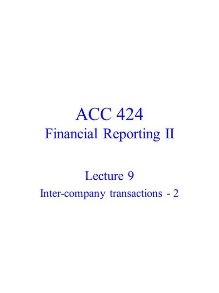 ACC 424 Financial Reporting II Lecture 9 Inter-company transactions - 2.