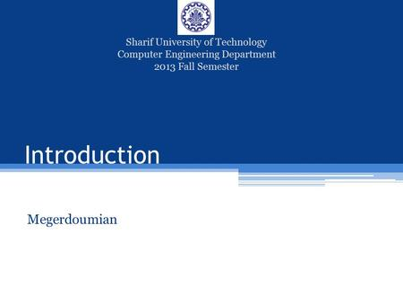 Introduction Megerdoumian Sharif University of Technology Computer Engineering Department 2013 Fall Semester.
