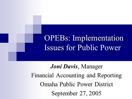 OPEBs: Implementation Issues for Public Power Joni Davis, Manager Financial Accounting and Reporting Omaha Public Power District September 27, 2005.