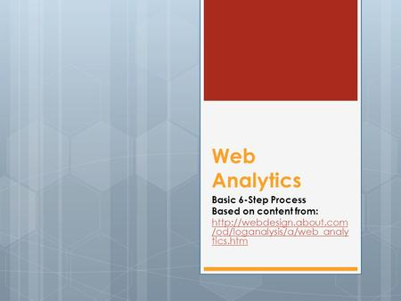 Web Analytics Basic 6-Step Process Based on content from:  /od/loganalysis/a/web_analy tics.htm.
