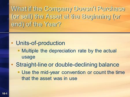 16-1 What if the Company Doesn't Purchase (or sell) the Asset at the Beginning (or end) of the Year? Units-of-production  Multiple the depreciation rate.