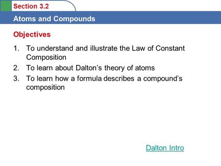 Section 3.2 Atoms and Compounds Objectives 1.To understand and illustrate the Law of Constant Composition 2.To learn about Dalton's theory of atoms 3.To.