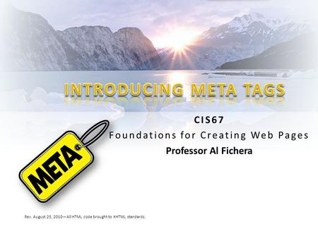 CIS67 Foundations for Creating Web Pages Professor Al Fichera Rev. August 25, 2010—All HTML code brought to XHTML standards.