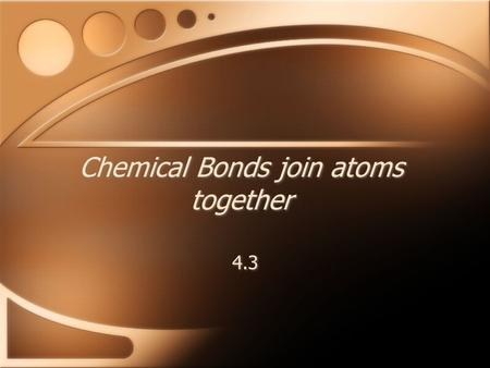Chemical Bonds join atoms together 4.3. Ionic Bonds One type of chemical bond, an ionic bond, occurs when an atom transfers an electron to another atom.ionic.