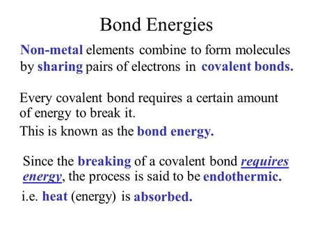 Bond Energies Non-metal elements combine to form molecules by sharing pairs of electrons in covalent bonds. bond energy. Every covalent bond requires.