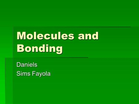 Molecules and Bonding Daniels Sims Fayola. How are molecules represented?  Chemical formula = symbols for the elements are used to indicate the types.