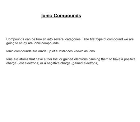 Ionic Compounds Compounds can be broken into several categories. The first type of compound we are going to study are ionic compounds. Ionic compounds.