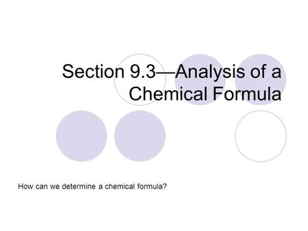 Section 9.3—Analysis of a Chemical Formula How can we determine a chemical formula?