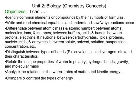 Unit 2: Biology (Chemistry Concepts) Objectives: I can … Identify common elements or compounds by their symbols or formulas. Write and read chemical equations.