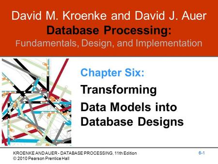 David M. Kroenke and David J. Auer Database Processing: F undamentals, Design, and Implementation Chapter Six: Transforming Data Models into Database Designs.