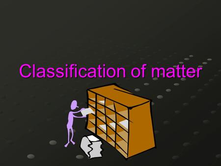Classification of matter. What does it mean to classify? …to sort or organize into groups based on similar characteristics or properties…