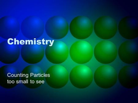 Chemistry Counting Particles too small to see. John Dalton (1776-1844) Proposed Atomic Theory Each element is made up of tiny, indivisible atoms. Different.