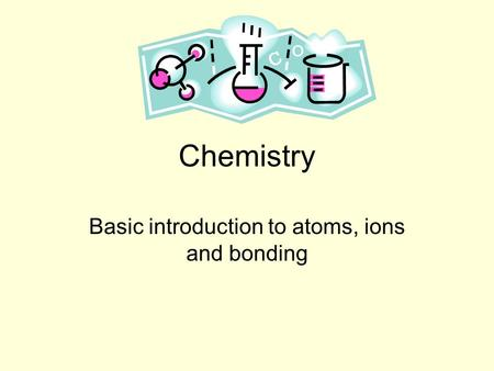 Chemistry Basic introduction to atoms, ions and bonding.