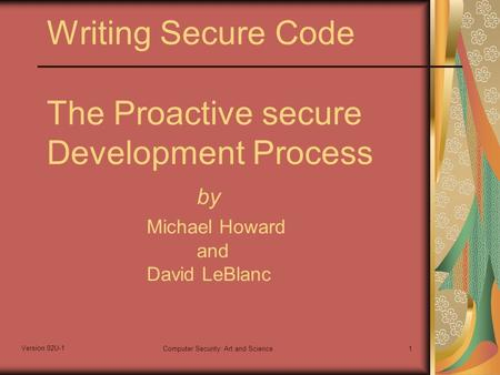 Version 02U-1 Computer Security: Art and Science1 Writing Secure Code The Proactive secure Development Process by Michael Howard and David LeBlanc.