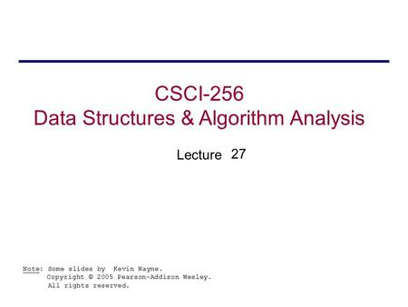 CSCI-256 Data Structures & Algorithm Analysis Lecture Note: Some slides by Kevin Wayne. Copyright © 2005 Pearson-Addison Wesley. All rights reserved. 27.