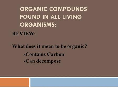 ORGANIC COMPOUNDS FOUND IN ALL LIVING ORGANISMS: REVIEW: What does it mean to be organic? -Contains Carbon -Can decompose.
