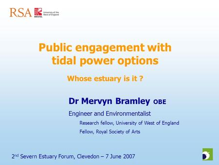 2 nd Severn Estuary Forum, Clevedon – 7 June 2007 Public engagement with tidal power options Whose estuary is it ? Dr Mervyn Bramley OBE Engineer and Environmentalist.