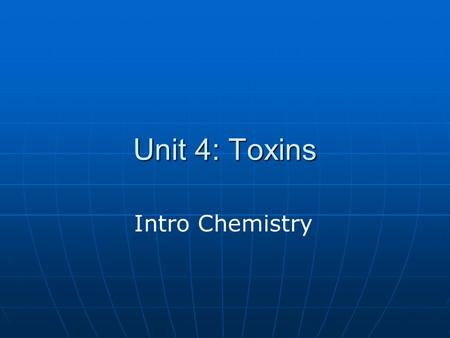Unit 4: Toxins Intro Chemistry. Chemical Toxins Chemistry is the study of matter and the changes that it undergoes. Chemistry is the study of matter and.