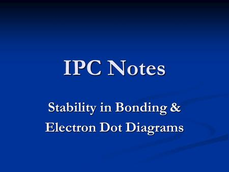 IPC Notes Stability in Bonding & Electron Dot Diagrams.