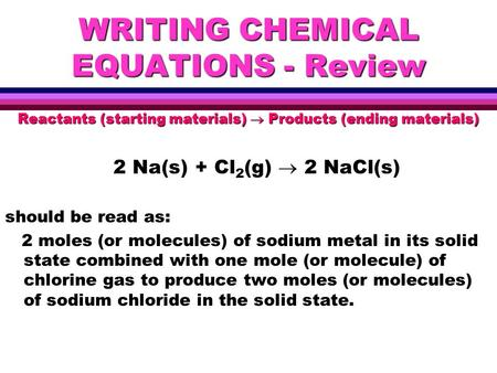 WRITING CHEMICAL EQUATIONS - Review Reactants (starting materials)  Products (ending materials) 2 Na(s) + Cl 2 (g)  2 NaCl(s) should be read as: 2 moles.