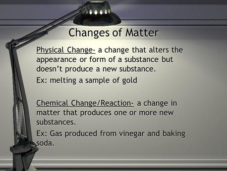 Changes of Matter Physical Change- a change that alters the appearance or form of a substance but doesn't produce a new substance. Ex: melting a sample.