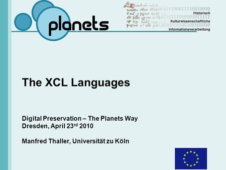 The XCL Languages Digital Preservation – The Planets Way Dresden, April 23 rd 2010 Manfred Thaller, Universität zu Köln.