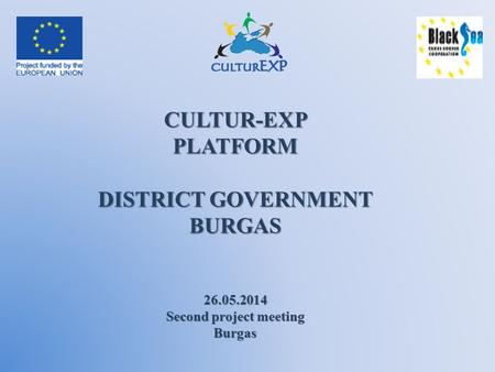 CULTUR-EXPPLATFORM DISTRICT GOVERNMENT BURGAS 26.05.2014 Second project meeting Burgas.