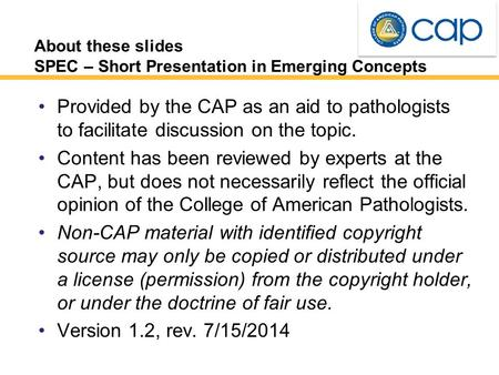 About these slides SPEC – Short Presentation in Emerging Concepts Provided by the CAP as an aid to pathologists to facilitate discussion on the topic.