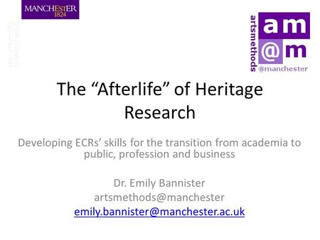 "The ""Afterlife"" of Heritage Research Developing ECRs' skills for the transition from academia to public, profession and business Dr. Emily Bannister"