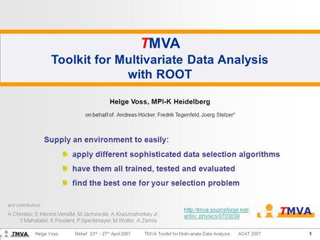 1 Helge Voss Nikhef 23 rd - 27 th April 2007TMVA Toolkit for Multivariate Data Analysis: ACAT 2007 TMVA Toolkit for Multivariate Data Analysis with ROOT.