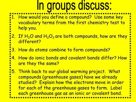 1.How would you define a compound? Use some key vocabulary terms from the first chemistry test to help you. 2.If H 2 O and H 2 O 2 are both compounds,