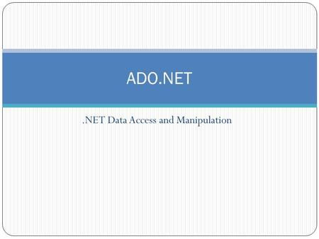 .NET Data Access and Manipulation ADO.NET. Overview What is ADO.NET? Disconnected vs. connected data access models ADO.NET Architecture ADO.NET Core Objects.