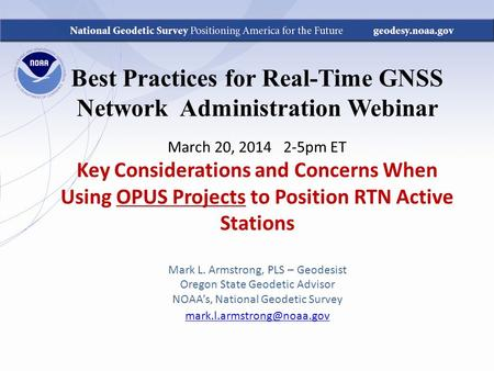 Best Practices for Real-Time GNSS Network Administration Webinar March 20, 2014 2-5pm ET Key Considerations and Concerns When Using OPUS Projects to Position.