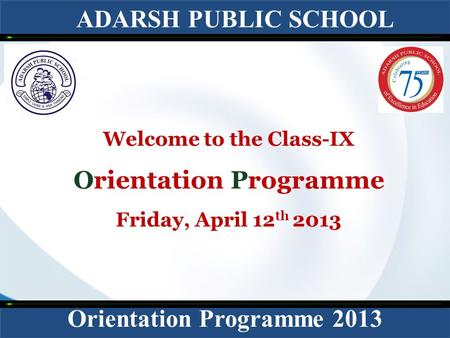 ADARSH PUBLIC SCHOOL Orientation Programme 2013 Welcome to the Class-IX Orientation Programme Friday, April 12 th 2013.