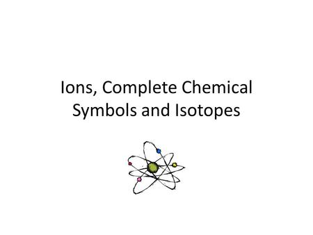Ions, Complete Chemical Symbols and Isotopes. Every element is made up of very small particles called atoms. Atoms of different elements have a different.