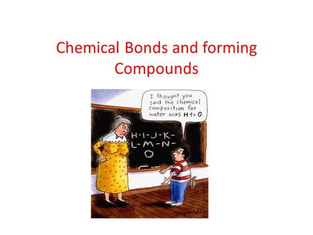Chemical Bonds and forming Compounds. How is a Compound formed? A compound is formed when two or more elements combine. In order to combine, they must.