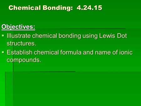 Chemical Bonding: 4.24.15 Objectives:  Illustrate chemical bonding using Lewis Dot structures.  Establish chemical formula and name of ionic compounds.