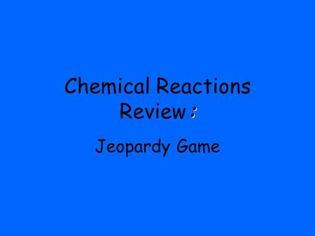 : Chemical Reactions Review: Jeopardy Game. $300 $400 $500 $100 $200 $300 $400 $500 $100 $200 $300 $400 $500 $100 $200 $300 $400 $500 $100 $200 $300 $400.
