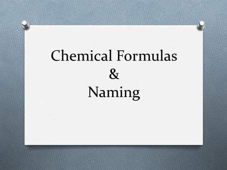 Chemical Formulas & Naming. What We Already Know O We have talked about pure substance being broken down into elements and compounds --more than one element.