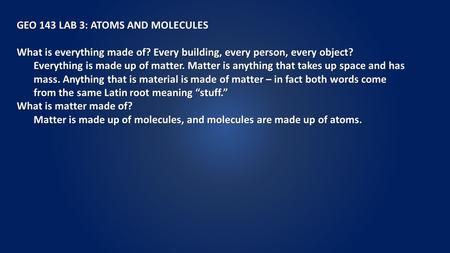 GEO 143 LAB 3: ATOMS AND MOLECULES What is everything made of? Every building, every person, every object? Everything is made up of matter. Matter is anything.