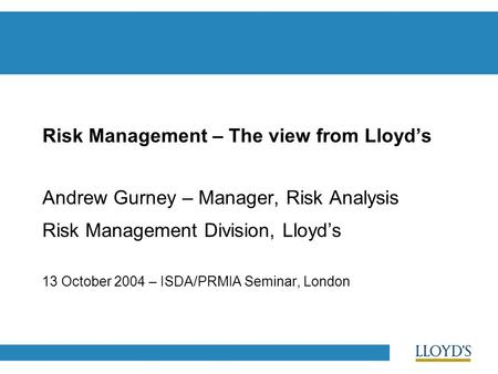 Risk Management – The view from Lloyd's Andrew Gurney – Manager, Risk Analysis Risk Management Division, Lloyd's 13 October 2004 – ISDA/PRMIA Seminar,