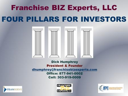 Franchise BIZ Experts, LLC FOUR PILLARS FOR INVESTORS Dick Humphrey President & Founder Office: 877-941-0002 Cell: 303-919-0009.
