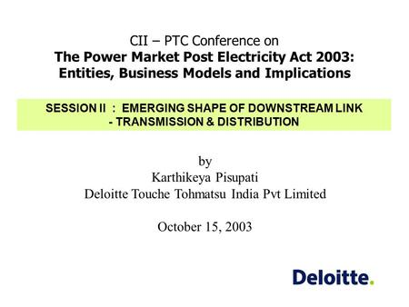 CII – PTC Conference on The Power Market Post Electricity Act 2003: Entities, Business Models and Implications by Karthikeya Pisupati Deloitte Touche Tohmatsu.